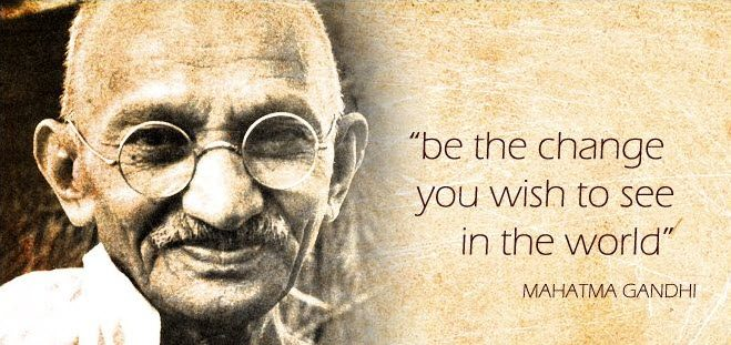 Be the change you wish to see! (Gandhi)